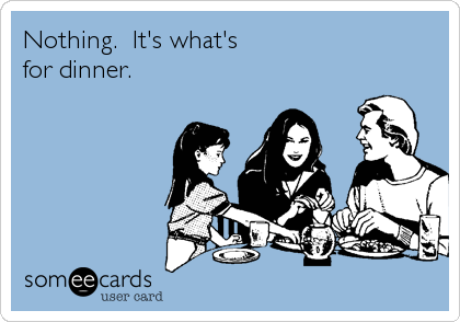 Nothing.  It's what's for dinner.