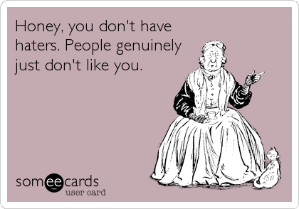 Honey, you don't have haters. People genuinely just don't like you.