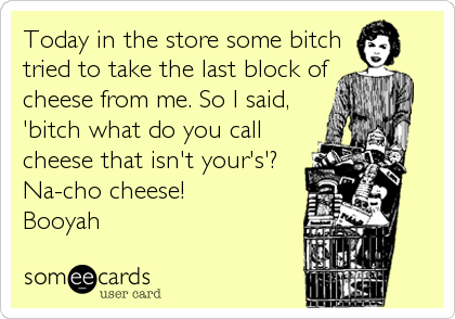 Today in the store some bitch tried to take the last block of cheese from me. So I said, 'bitch what do you call cheese that isn't your's'?