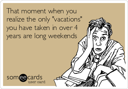 "That moment when you realize the only ""vacations"" you have taken in over 4 years are long weekends"