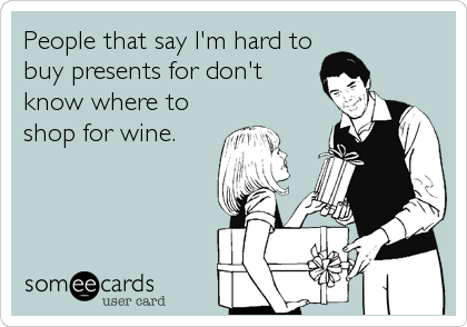 People that say I'm hard to buy presents for don't know where to shop for wine.