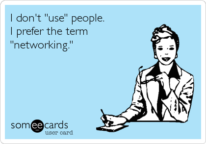 """I don't """"use"""" people. I prefer the term """"networking."""""""