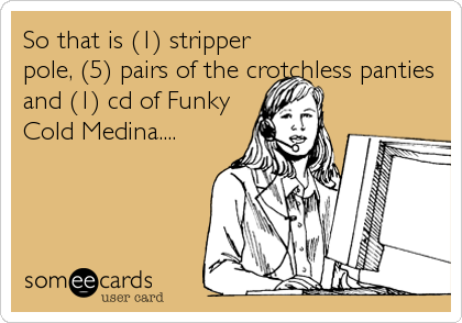 So that is (1) stripper pole, (5) pairs of the crotchless panties and (1) cd of Funky Cold Medina....