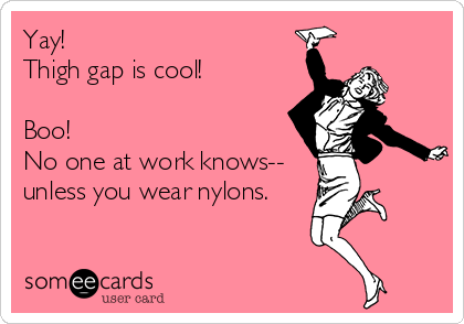 Yay! Thigh gap is cool!  Boo! No one at work knows-- unless you wear nylons.