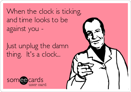 When the clock is ticking, and time looks to be against you -   Just unplug the damn thing.  It's a clock...