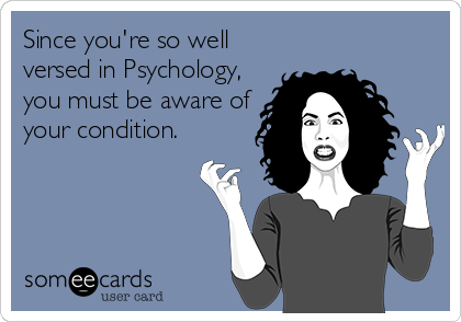 Since you're so well versed in Psychology, you must be aware of your condition.
