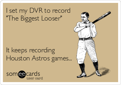 "I set my DVR to record ""The Biggest Looser""    It keeps recording Houston Astros games..."