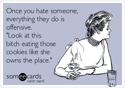 """Once you hate someone, everything they do is offensive. """"Look at this bitch eating those cookies like she owns the place."""""""