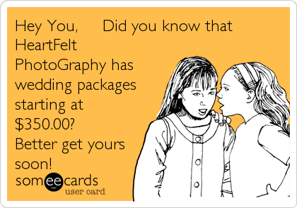 Hey You,     Did you know that HeartFelt PhotoGraphy has wedding packages starting at $350.00? Better get yours  soon!