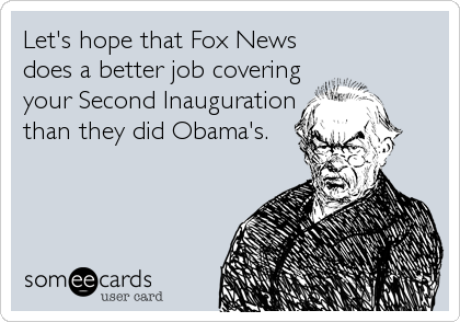 Let's hope that Fox News does a better job covering your Second Inauguration than they did Obama's.