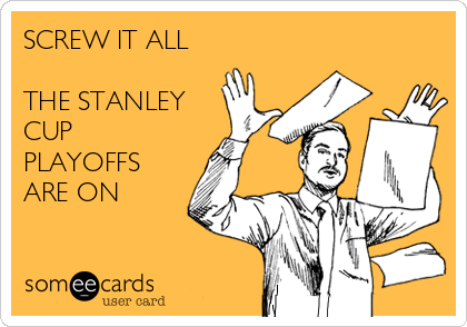 SCREW IT ALL  THE STANLEY CUP PLAYOFFS ARE ON