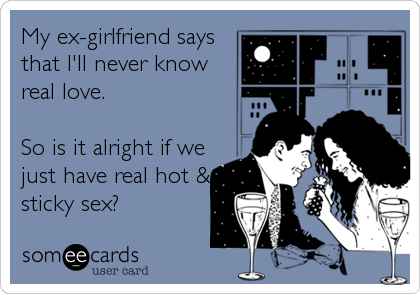 My ex-girlfriend says that I'll never know real love.  So is it alright if we just have real hot & sticky sex?