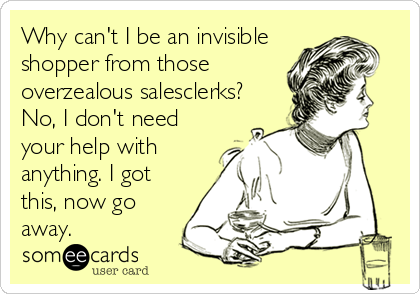 Why can't I be an invisible shopper from those overzealous salesclerks? No, I don't need your help with anything. I got this, now go away.