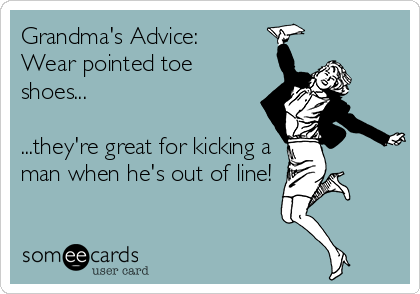 Grandma's Advice:  Wear pointed toe shoes...  ...they're great for kicking a man when he's out of line!