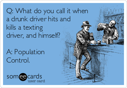Q: What do you call it when a drunk driver hits and kills a texting driver, and himself?  A: Population  Control.