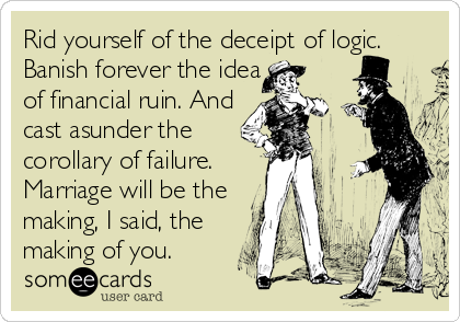Rid yourself of the deceipt of logic. Banish forever the idea  of financial ruin. And  cast asunder the  corollary of failure.  Marriage will be the  making, I said, the  making of you.