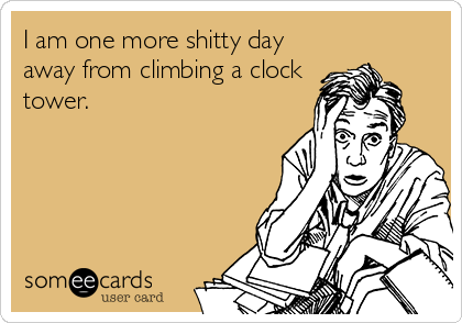 I am one more shitty day away from climbing a clock tower.