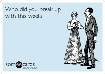 Who did you break up with this week?
