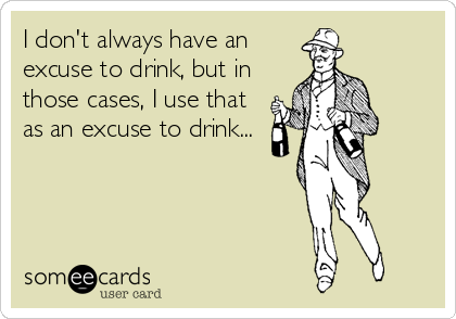 I don't always have an excuse to drink, but in those cases, I use that as an excuse to drink...