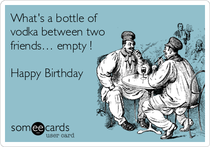 Whats A Bottle Of Vodka Between Two Friends Empty Happy Birthday