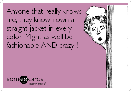 Anyone that really knows me, they know i own a straight jacket in every color. Might as well be fashionable AND crazy!!!