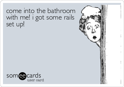 come into the bathroom with me! i got some rails set up!