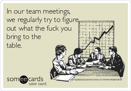 In our team meetings, we regularly try to figure out what the fuck you bring to the table.