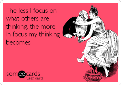 The less I focus on what others are thinking, the more In focus my thinking becomes