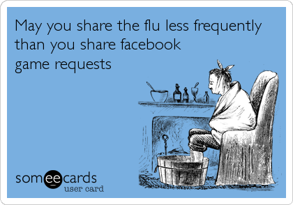 May you share the flu less frequently than you share facebook game requests
