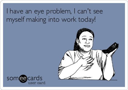 I have an eye problem, I can't see myself making into work today!