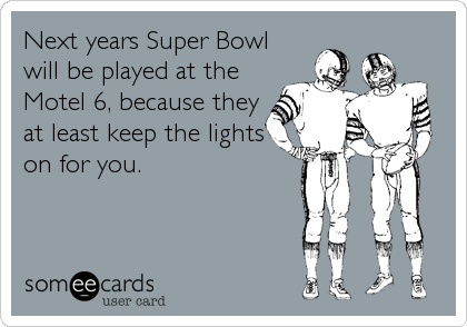 Next years Super Bowl will be played at the Motel 6, because they at least keep the lights  on for you.