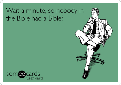 Wait a minute, so nobody in the Bible had a Bible?