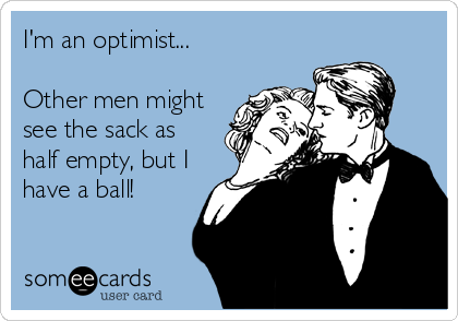 I'm an optimist...  Other men might see the sack as half empty, but I have a ball!