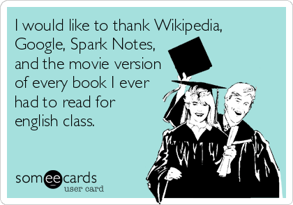 I would like to thank Wikipedia, Google, Spark Notes, and the movie version of every book I ever had to read for english class.