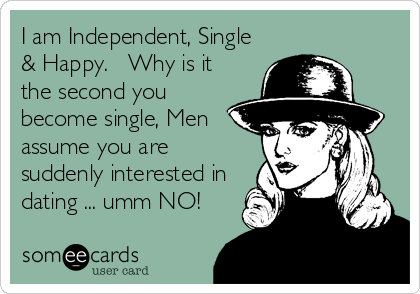 I am Independent, Single & Happy.   Why is it the second you become single, Men assume you are suddenly interested in dating ... umm NO!