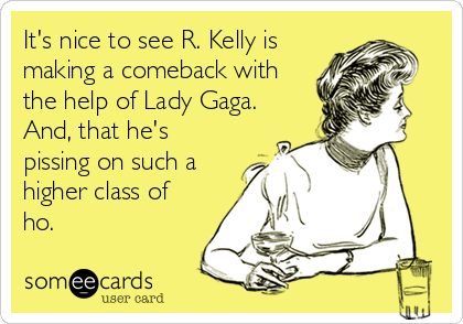 It's nice to see R. Kelly is     making a comeback with the help of Lady Gaga. And, that he's pissing on such a higher class of ho.