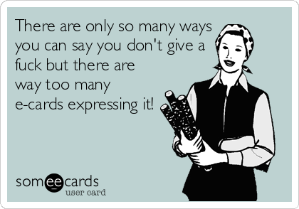 There are only so many ways you can say you don't give a  fuck but there are way too many e-cards expressing it!