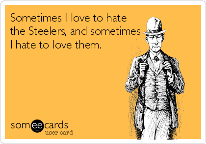 Sometimes I love to hate the Steelers, and sometimes I hate to love them.