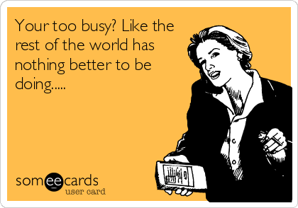 Your too busy? Like the rest of the world has nothing better to be doing.....