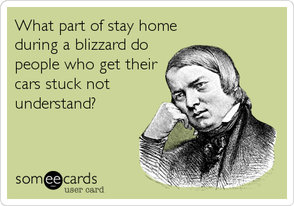What part of stay home during a blizzard do people who get their cars stuck not understand?