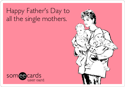 Happy Father's Day to   all the single mothers.