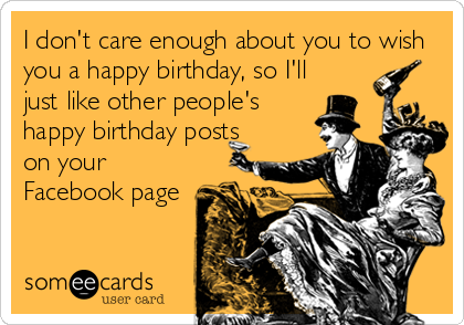 I don't care enough about you to wish you a happy birthday, so I'll just like other people's happy birthday posts on your Facebook page