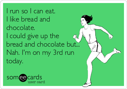 I run so I can eat.  I like bread and chocolate. I could give up the bread and chocolate but... Nah. I'm on my 3rd run today.