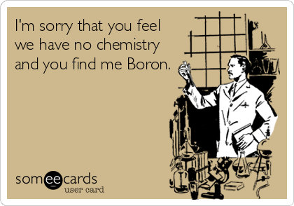 I'm sorry that you feel we have no chemistry and you find me Boron.