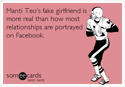 Manti Teo's fake girlfriend is more real than how most relationships are portrayed on Facebook.