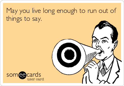 May you live long enough to run out of things to say.