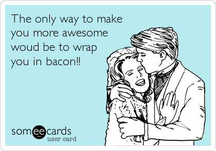 The only way to make you more awesome woud be to wrap you in bacon!!