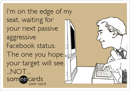 I'm on the edge of my seat, waiting for your next passive  aggressive Facebook status. The one you hope your target will see. ...NOT...