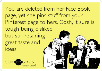 You are deleted from her Face Book page, yet she pins stuff from your Pinterest page to hers. Gosh, it sure is tough being disliked but still retaining%3