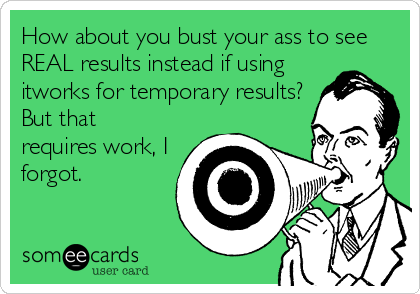 How about you bust your ass to see REAL results instead if using itworks for temporary results? But that requires work, I forgot.